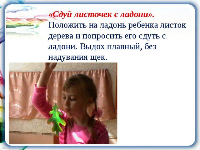«Сдуй листочек с ладони». Положить на ладонь ребенка листок дерева и попросит...