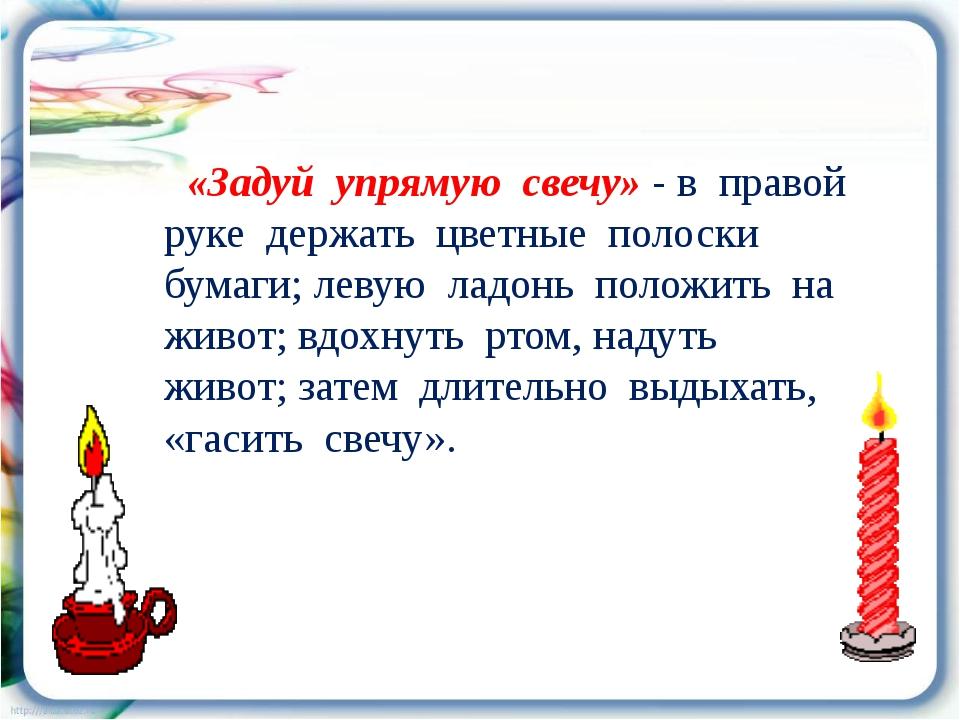 «Задуй упрямую свечу» - в правой руке держать цветные полоски бумаги; левую...