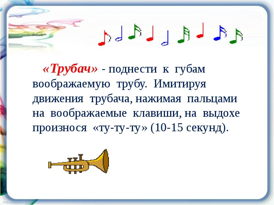 «Трубач» - поднести к губам воображаемую трубу. Имитируя движения трубача, н...
