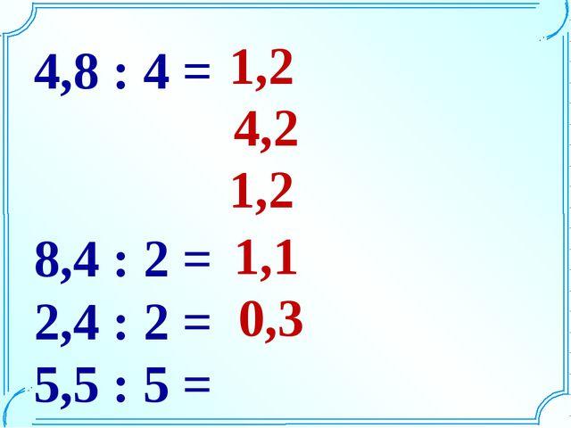 4,8 : 4 = 8,4 : 2 = 2,4 : 2 = 5,5 : 5 = 2,4 : 8 = 1,2 1,2 4,2 1,1 0,3