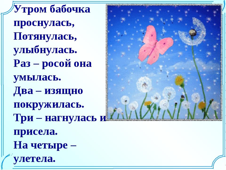 Утром бабочка проснулась, Потянулась, улыбнулась. Раз – росой она умылась. Дв...