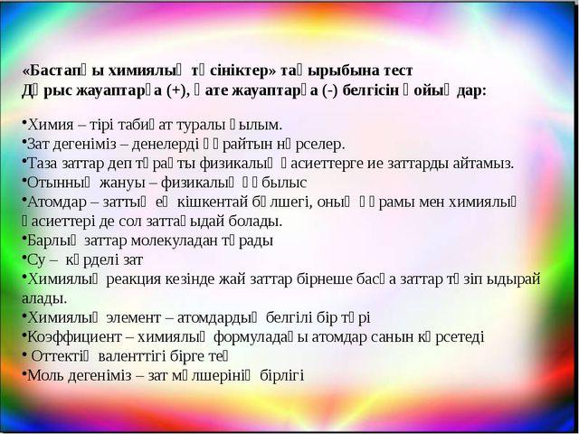 «Бастапқы химиялық түсініктер» тақырыбына тест Дүрыс жауаптарға (+), қате жау...