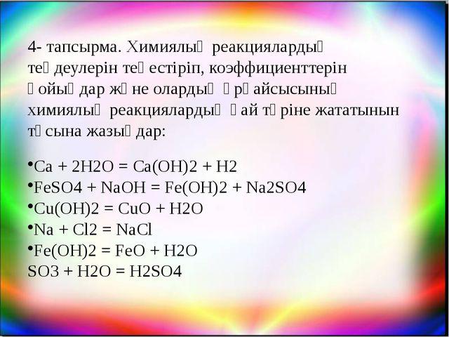 4- тапсырма. Химиялық реакциялардың теңдеулерін теңестіріп, коэффициенттерін...