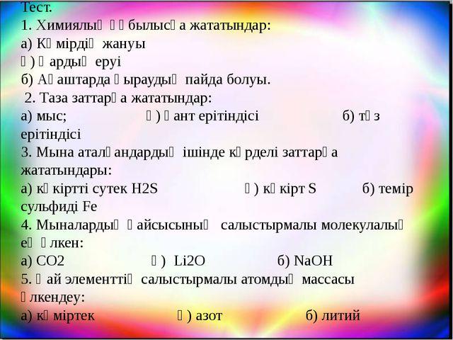 Тест. 1. Химиялық құбылысқа жататындар: а) Көмірдің жануы ә) Қардың еруі б) А...