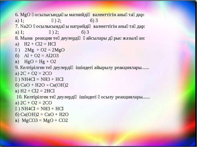 6. MgO қосылысындағы магнийдің валенттігін анықтаңдар: а) 1; ә) 2; б) 3 7. Na...