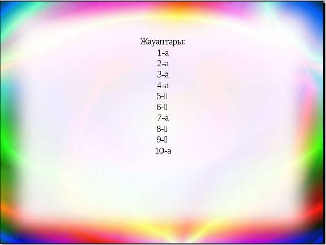 Жауаптары: 1-а 2-а 3-а 4-а 5-ә 6-ә 7-а 8-ә 9-ә 10-а