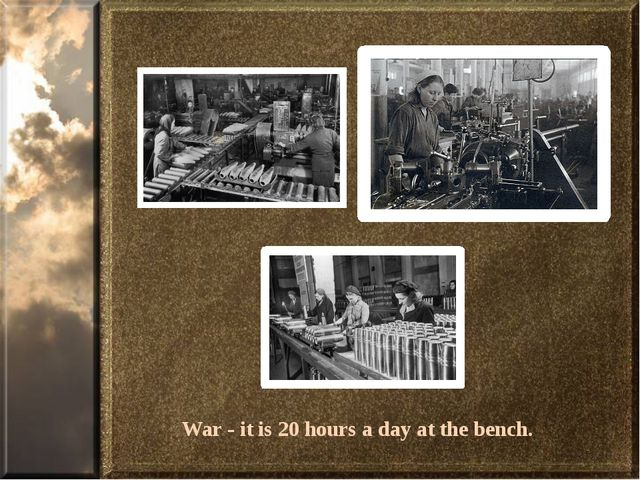 War - it is 20 hours a day at the bench.