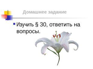 Домашнее задание Изучить § 30, ответить на вопросы.