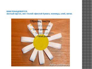 ВАМ ПОНАДОБЯТСЯ: желтый картон, лист белой офисной бумаги, ножницы, клей, нит