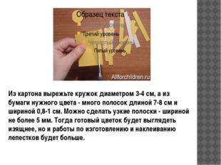 Из картона вырежьте кружок диаметром 3-4 см, а из бумаги нужного цвета - мно