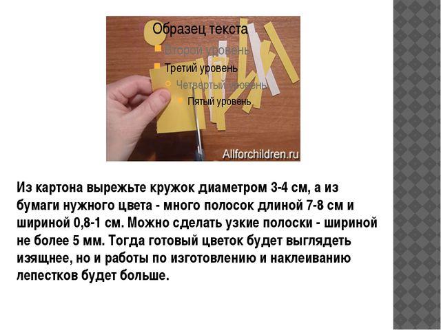 Из картона вырежьте кружок диаметром 3-4 см, а из бумаги нужного цвета - мно...