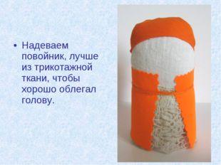 Надеваем повойник, лучше из трикотажной ткани, чтобы хорошо облегал голову.