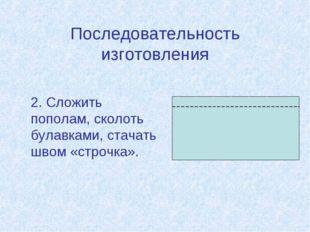 Последовательность изготовления 2. Сложить пополам, сколоть булавками, стача