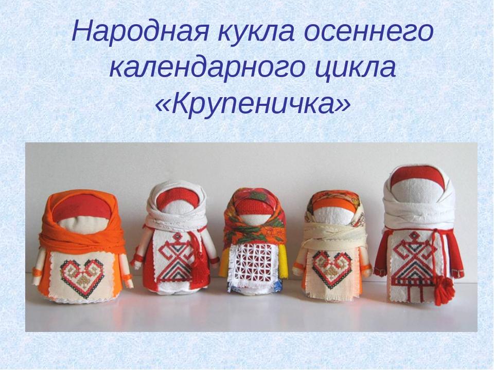 Народная кукла осеннего календарного цикла «Крупеничка»