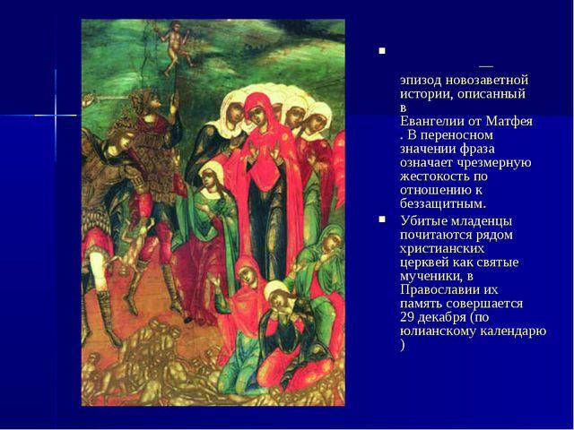 Избие́ние младе́нцев— эпизод новозаветной истории, описанный в Евангелии от...