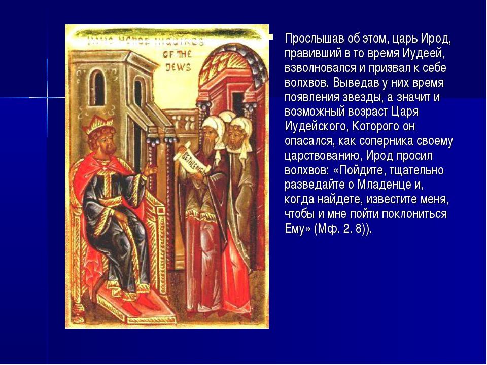 Прослышав об этом, царь Ирод, правивший в то время Иудеей, взволновался и при...