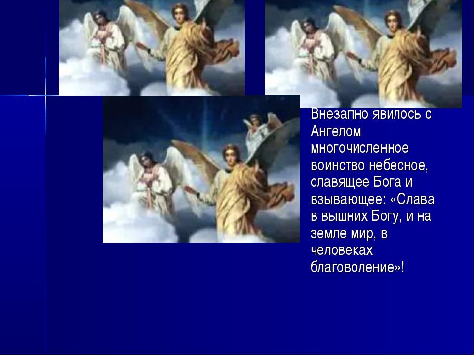 Внезапно явилось с Ангелом многочисленное воинство небесное, славящее Бога и...