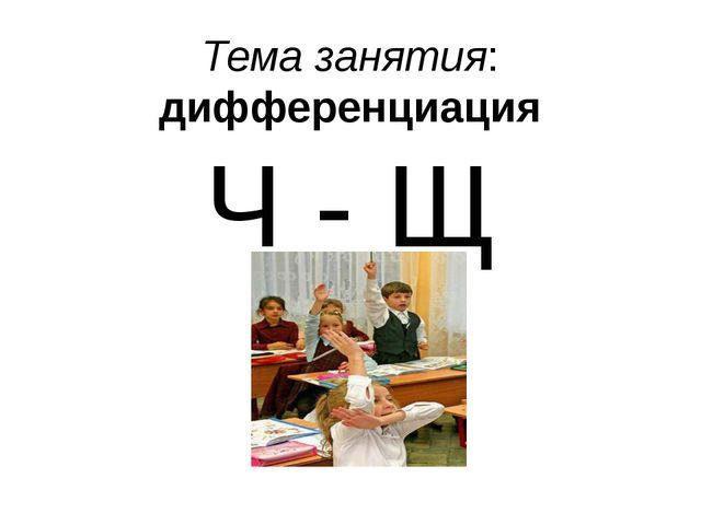 Тема занятия: дифференциация Ч - Щ