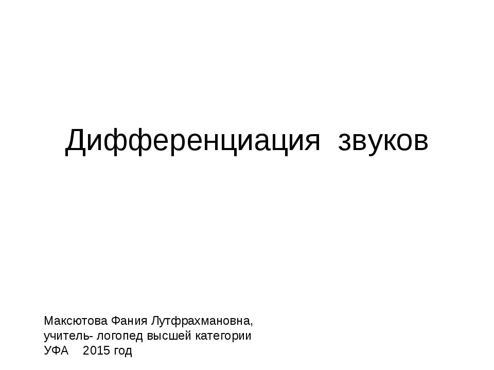 Дифференциация звуков Максютова Фания Лутфрахмановна, учитель- логопед высшей...