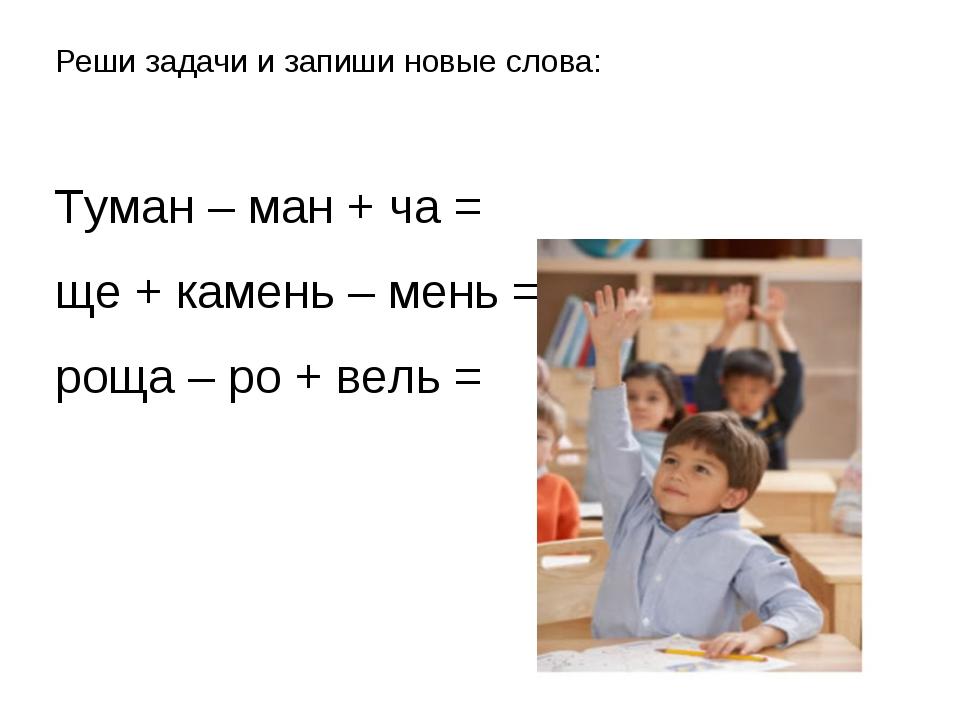Реши задачи и запиши новые слова: Туман – ман + ча = ще + камень – мень = рощ...