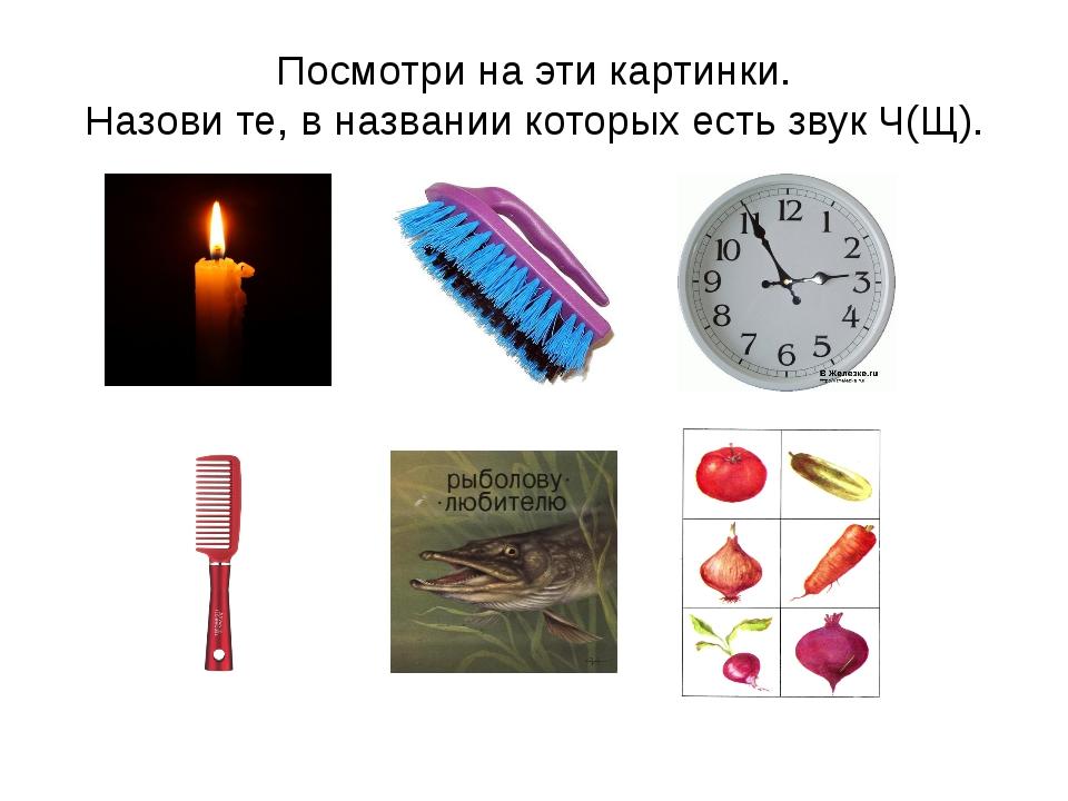 Посмотри на эти картинки. Назови те, в названии которых есть звук Ч(Щ).