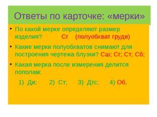 Ответы по карточке: «мерки» По какой мерке определяют размер изделия? Сг (пол
