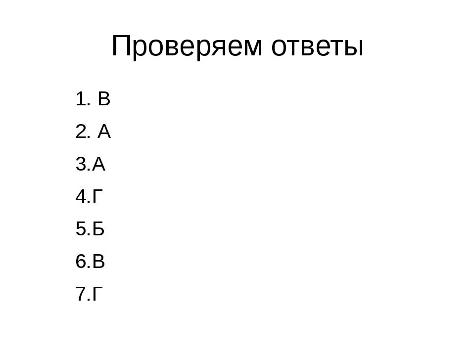 Проверяем ответы 1. В 2. А 3.А 4.Г 5.Б 6.В 7.Г