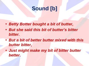 Sound [b] Betty Botter bought a bit of butter, But she said this bit of butte