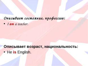 Описывает состояние, профессию: I am a teacher. Описывает возраст, национальн