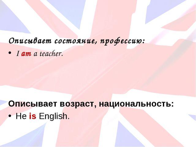 Описывает состояние, профессию: I am a teacher. Описывает возраст, национальн...