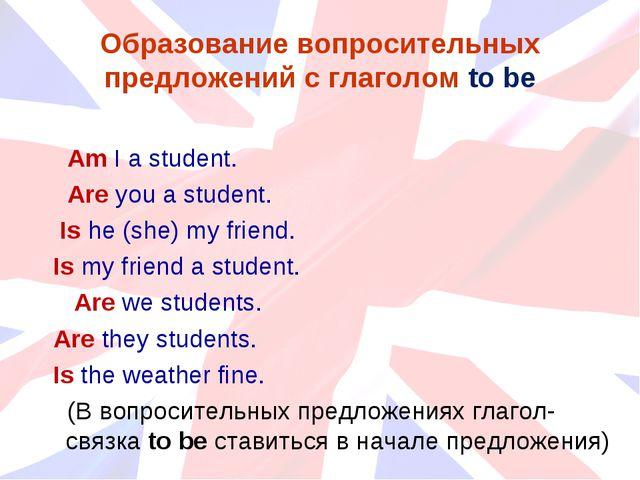 Образование вопросительных предложений с глаголом to be Am I a student. Are y...