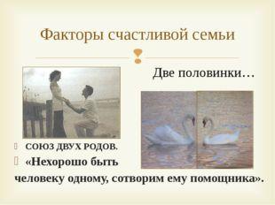 Факторы счастливой семьи Две половинки… СОЮЗ ДВУХ РОДОВ. «Нехорошо быть челов