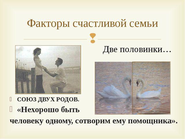 Факторы счастливой семьи Две половинки… СОЮЗ ДВУХ РОДОВ. «Нехорошо быть челов...