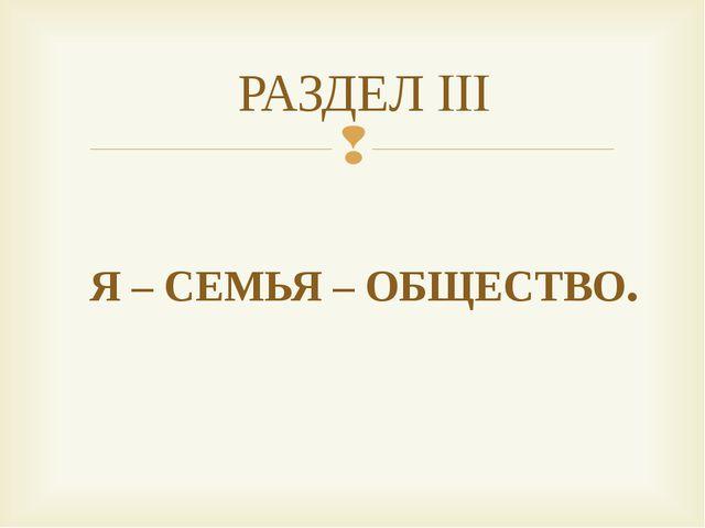 РАЗДЕЛ III Я – СЕМЬЯ – ОБЩЕСТВО.