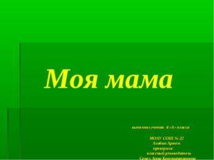 Моя мама выполнил ученик 4 «А» класса МОАУ СОШ № 22 Алабин Артем проверила: к