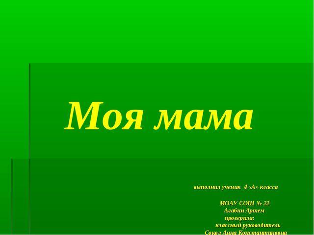 Моя мама выполнил ученик 4 «А» класса МОАУ СОШ № 22 Алабин Артем проверила: к...