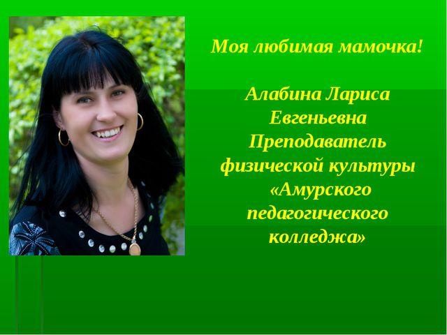 Моя любимая мамочка! Алабина Лариса Евгеньевна Преподаватель физической культ...