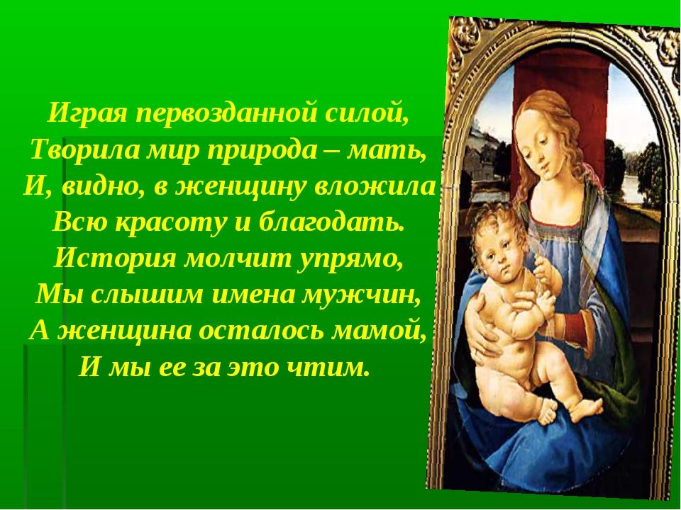 Играя первозданной силой, Творила мир природа – мать, И, видно, в женщину вл...