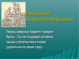 Завещание Кирилла Мефодию Перед смертью Кирилл говорил брату: «Ты не подумай