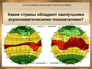 АГРОКЛИМАТИЧЕСКИЕ РЕСУРСЫ МИРА Какие страны обладают наилучшими агроклиматиче