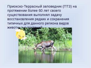 Приокско-Террасный заповедник (ПТЗ) на протяжении более 60 лет своего существ
