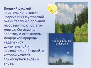 Великий русский писатель Константин Георгиевич Паустовский очень тепло и с бо