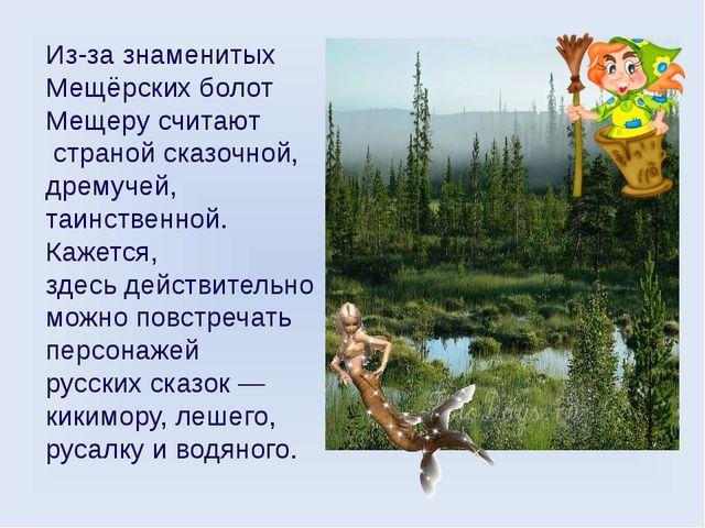 Из-за знаменитых Мещёрских болот Мещеру считают страной сказочной, дремучей,...