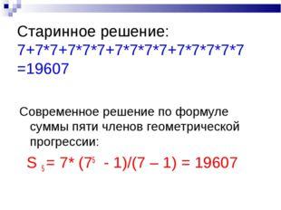 Старинное решение: 7+7*7+7*7*7+7*7*7*7+7*7*7*7*7 =19607 Современное решение