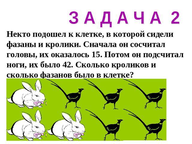 Некто подошел к клетке, в которой сидели фазаны и кролики. Сначала он сосчита...