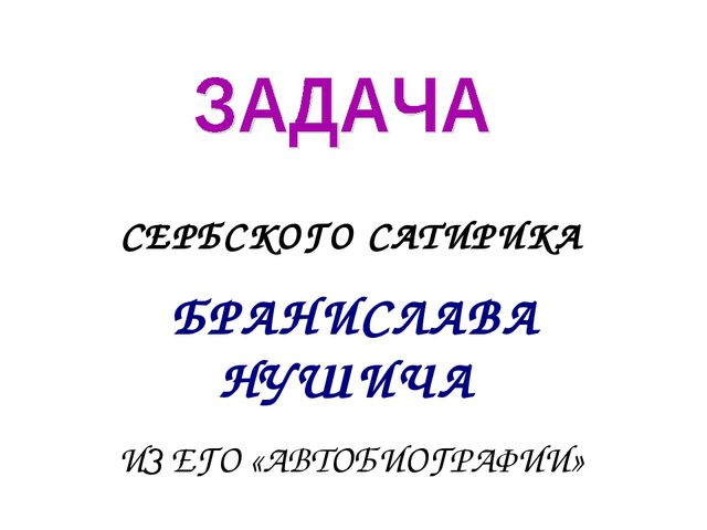 СЕРБСКОГО САТИРИКА БРАНИСЛАВА НУШИЧА ИЗ ЕГО «АВТОБИОГРАФИИ»