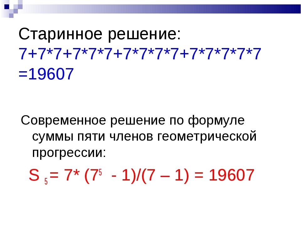 Старинное решение: 7+7*7+7*7*7+7*7*7*7+7*7*7*7*7 =19607 Современное решение...
