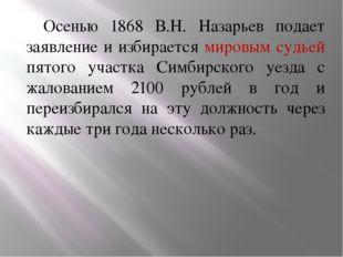 Осенью 1868 В.Н. Назарьев подает заявление и избирается мировым судьей пятого