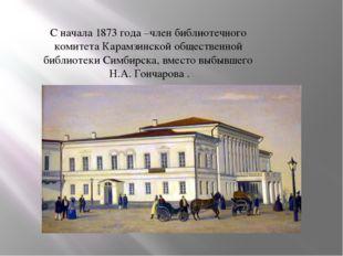 С начала 1873 года –член библиотечного комитета Карамзинской общественной биб
