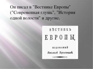"""Он писал в """"Вестнике Европы"""" (""""Современная глушь"""", """"История одной волости"""" и"""